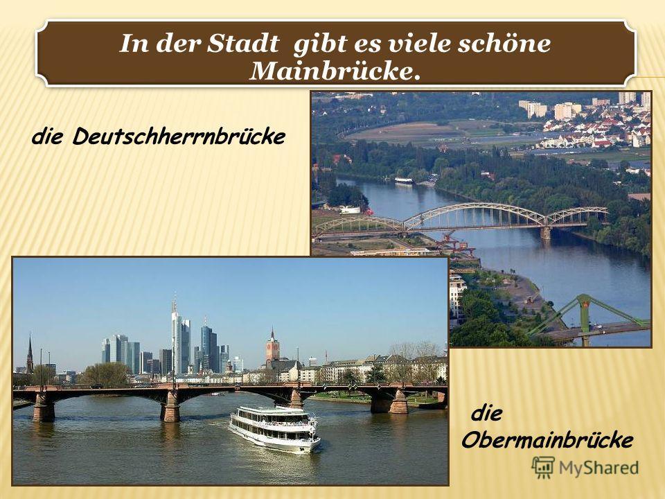 In der Stadt gibt es viele schöne Mainbrücke. die Deutschherrnbrücke die Obermainbrücke