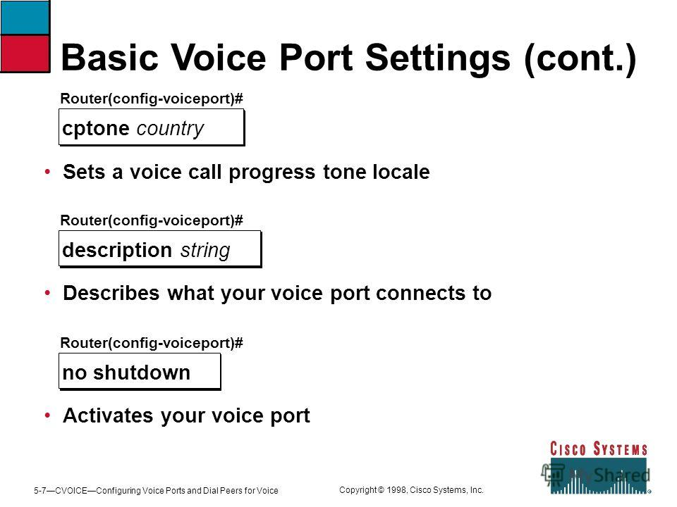 5-7CVOICEConfiguring Voice Ports and Dial Peers for Voice Copyright © 1998, Cisco Systems, Inc. Basic Voice Port Settings (cont.) Router(config-voiceport)# cptone country Sets a voice call progress tone locale Router(config-voiceport)# description st