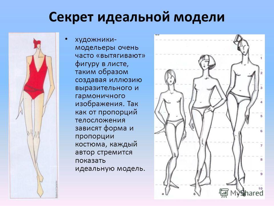 Секрет идеальной модели художники- модельеры очень часто «вытягивают» фигуру в листе, таким образом создавая иллюзию выразительного и гармоничного изображения. Так как от пропорций телосложения зависят форма и пропорции костюма, каждый автор стремитс