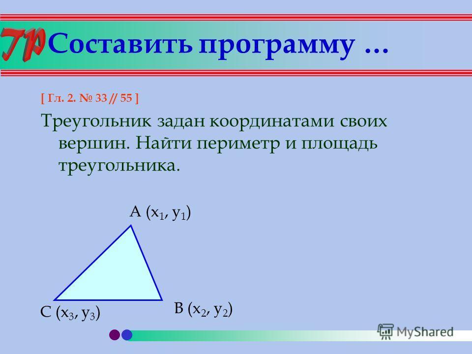 Составить программу … [ Гл. 2. 33 // 55 ] Треугольник задан координатами своих вершин. Найти периметр и площадь треугольника. A (x 1, y 1 ) B (x 2, y 2 ) C (x 3, y 3 )