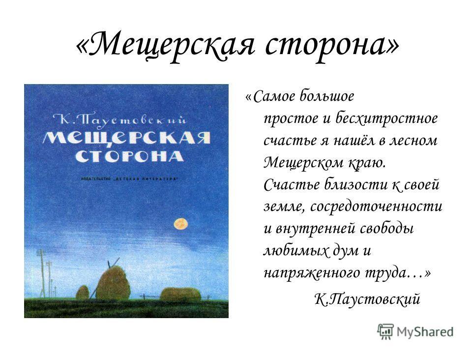 «Мещерская сторона» « Самое большое простое и бесхитростное счастье я нашёл в лесном Мещерском краю. Счастье близости к своей земле, сосредоточенности и внутренней свободы любимых дум и напряженного труда…» К.Паустовский