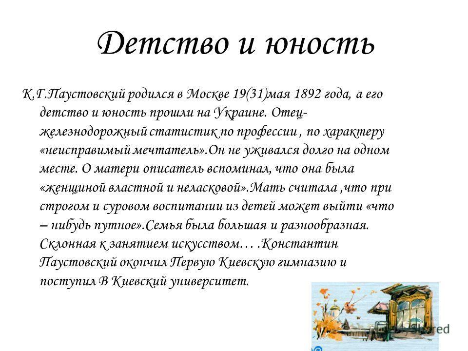 Детство и юность К.Г.Паустовский родился в Москве 19(31)мая 1892 года, а его детство и юность прошли на Украине. Отец- железнодорожный статистик по профессии, по характеру «неисправимый мечтатель».Он не уживался долго на одном месте. О матери описате