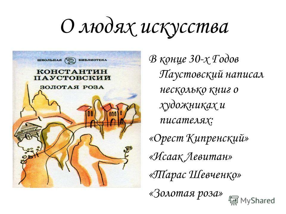 О людях искусства В конце 30-х Годов Паустовский написал несколько книг о художниках и писателях: «Орест Кипренский» «Исаак Левитан» «Тарас Шевченко» «Золотая роза»