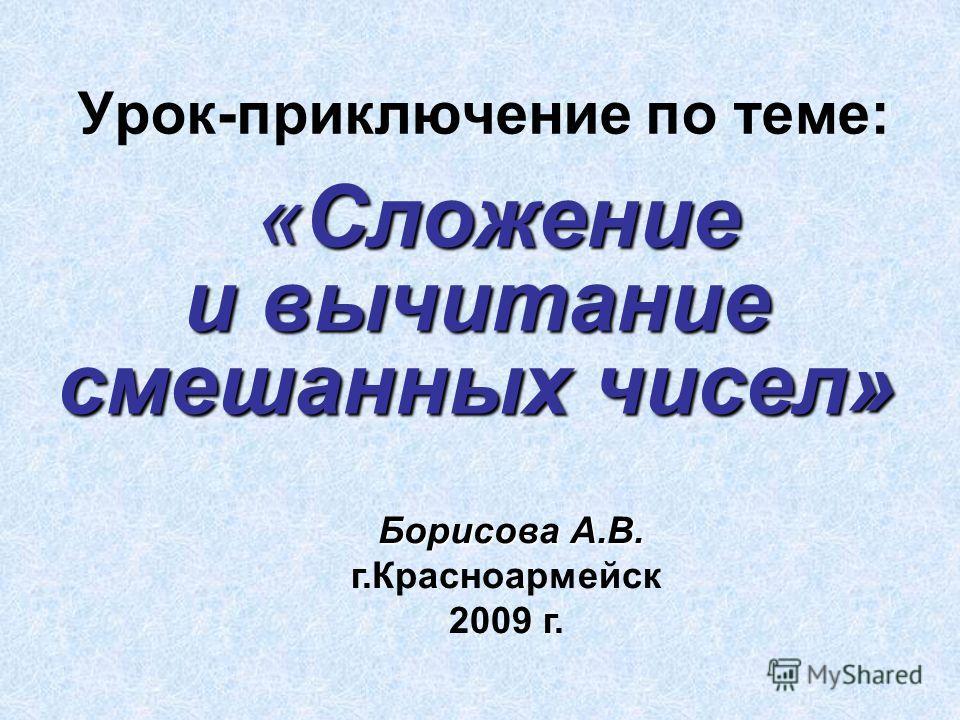 Урок-приключение по теме: «Сложение и вычитание смешанных чисел» Борисова А.В. г.Красноармейск 2009 г.