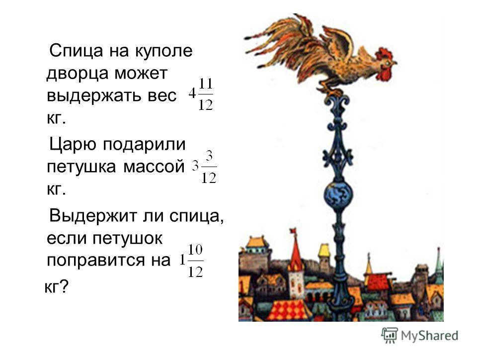 Спица на куполе дворца может выдержать вес кг. Царю подарили петушка массой кг. Выдержит ли спица, если петушок поправится на кг?