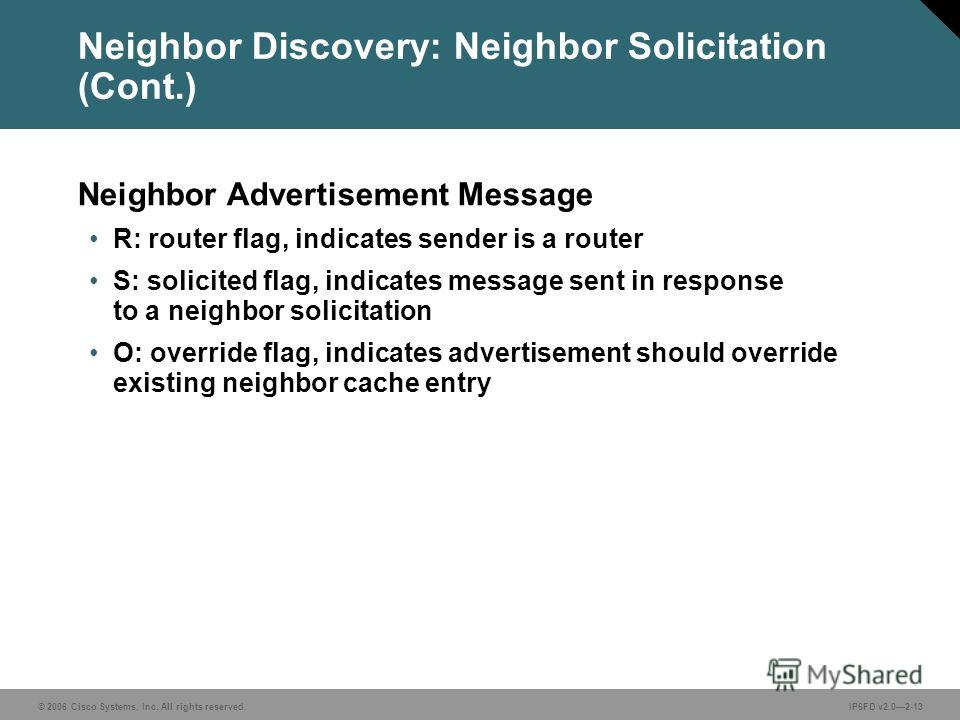 © 2006 Cisco Systems, Inc. All rights reserved.IP6FD v2.02-13 Neighbor Discovery: Neighbor Solicitation (Cont.) Neighbor Advertisement Message R: router flag, indicates sender is a router S: solicited flag, indicates message sent in response to a nei