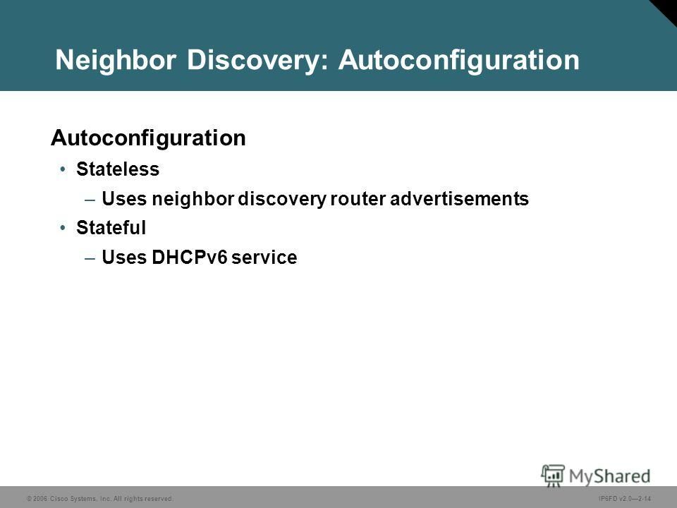 © 2006 Cisco Systems, Inc. All rights reserved.IP6FD v2.02-14 Neighbor Discovery: Autoconfiguration Autoconfiguration Stateless –Uses neighbor discovery router advertisements Stateful –Uses DHCPv6 service