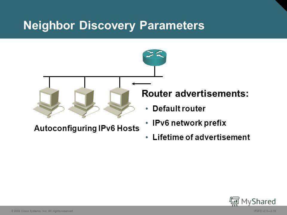 © 2006 Cisco Systems, Inc. All rights reserved.IP6FD v2.02-16 Neighbor Discovery Parameters Router advertisements: Default router IPv6 network prefix Lifetime of advertisement Autoconfiguring IPv6 Hosts