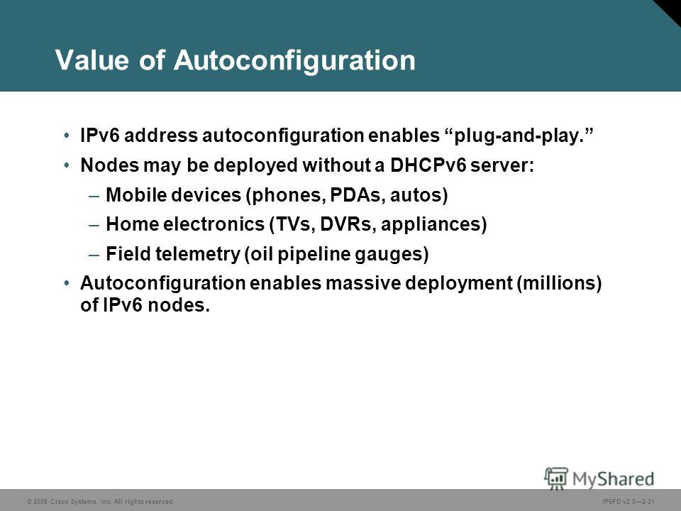 © 2006 Cisco Systems, Inc. All rights reserved.IP6FD v2.02-21 Value of Autoconfiguration IPv6 address autoconfiguration enables plug-and-play. Nodes may be deployed without a DHCPv6 server: –Mobile devices (phones, PDAs, autos) –Home electronics (TVs