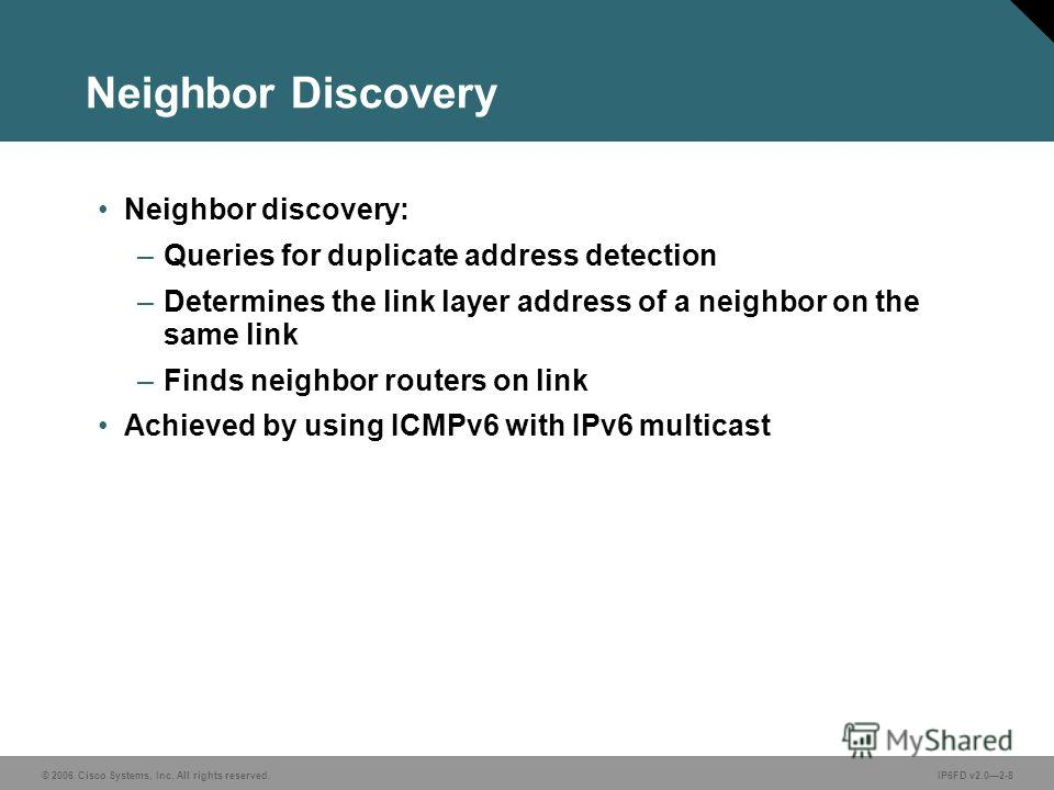 © 2006 Cisco Systems, Inc. All rights reserved.IP6FD v2.02-8 Neighbor Discovery Neighbor discovery: –Queries for duplicate address detection –Determines the link layer address of a neighbor on the same link –Finds neighbor routers on link Achieved by
