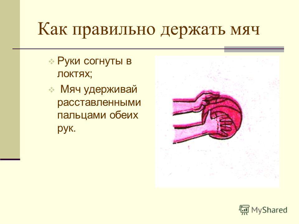 Как правильно держать мяч Руки согнуты в локтях; Мяч удерживай расставленными пальцами обеих рук.