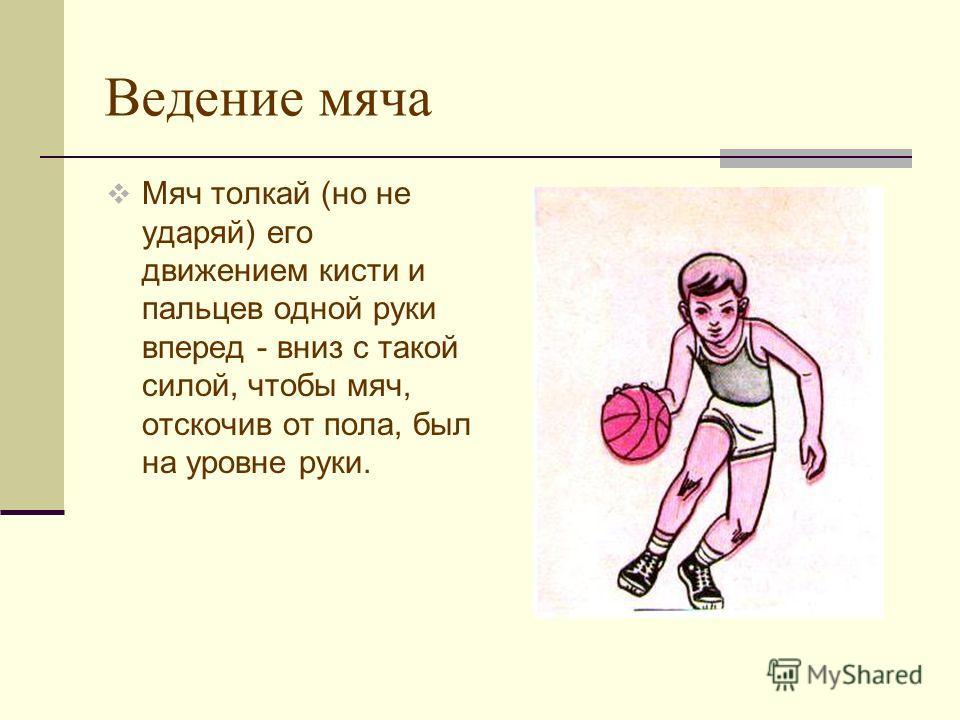 Ведение мяча Мяч толкай (но не ударяй) его движением кисти и пальцев одной руки вперед - вниз с такой силой, чтобы мяч, отскочив от пола, был на уровне руки.