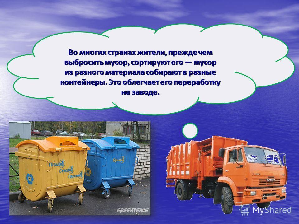 Во многих странах жители, прежде чем выбросить мусор, сортируют его мусор из разного материала собирают в разные контейнеры. Это облегчает его переработку на заводе.