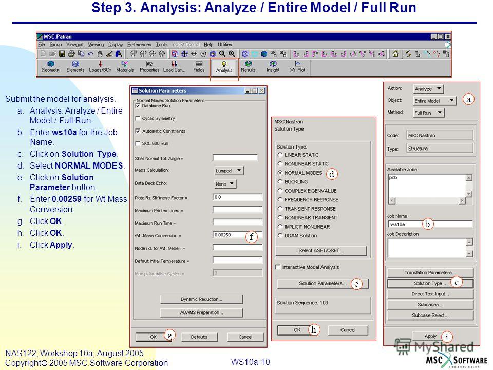 WS10a-10 NAS122, Workshop 10a, August 2005 Copyright 2005 MSC.Software Corporation Step 3. Analysis: Analyze / Entire Model / Full Run Submit the model for analysis. a.Analysis: Analyze / Entire Model / Full Run. b.Enter ws10a for the Job Name. c.Cli