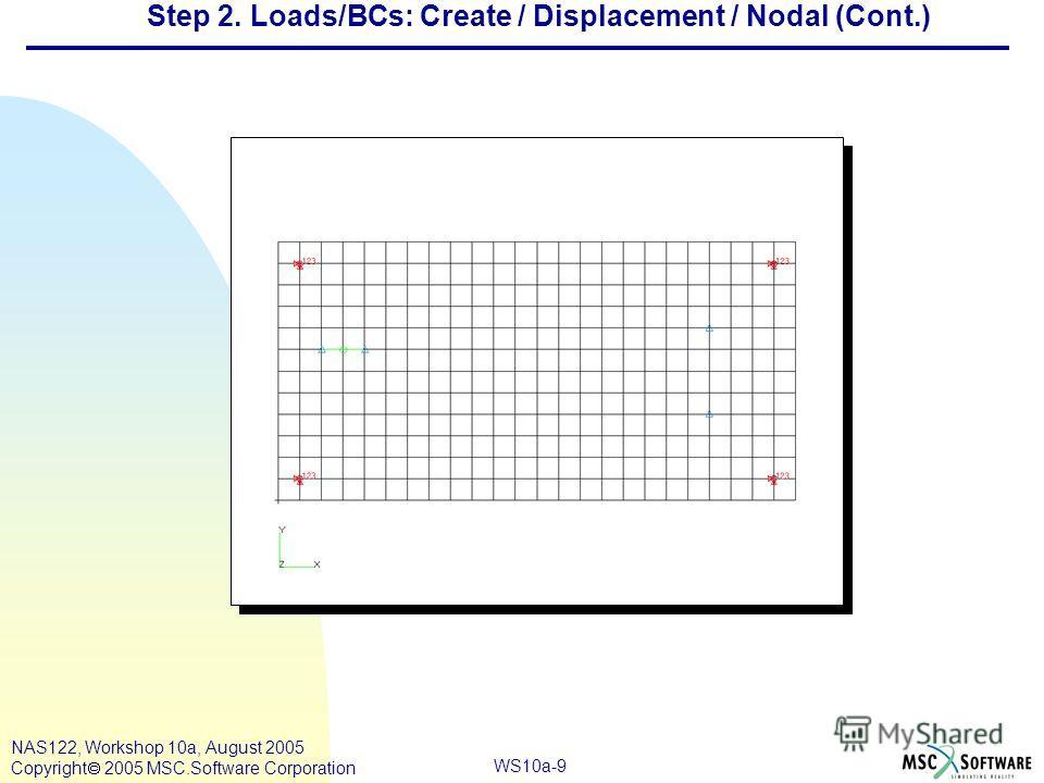 WS10a-9 NAS122, Workshop 10a, August 2005 Copyright 2005 MSC.Software Corporation Step 2. Loads/BCs: Create / Displacement / Nodal (Cont.)