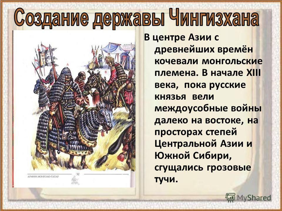 В центре Азии с древнейших времён кочевали монгольские племена. В начале XIII века, пока русские князья вели междоусобные войны далеко на востоке, на просторах степей Центральной Азии и Южной Сибири, сгущались грозовые тучи.