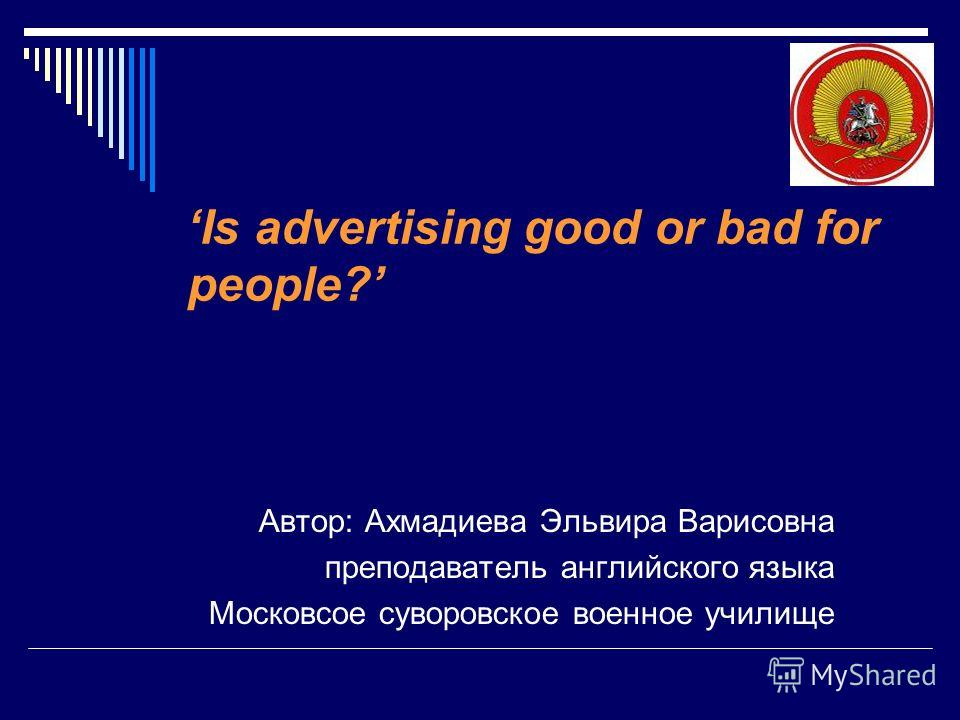 Is advertising good or bad for people? Автор: Ахмадиева Эльвира Варисовна преподаватель английского языка Московсое суворовское военное училище
