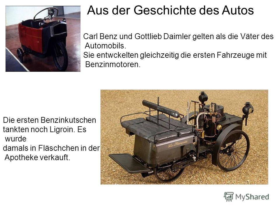 Aus der Geschichte des Autos Carl Benz und Gottlieb Daimler gelten als die Väter des Automobils. Sie entwckelten gleichzeitig die ersten Fahrzeuge mit Benzinmotoren. Die ersten Benzinkutschen tankten noch Ligroin. Es wurde damals in Fläschchen in der