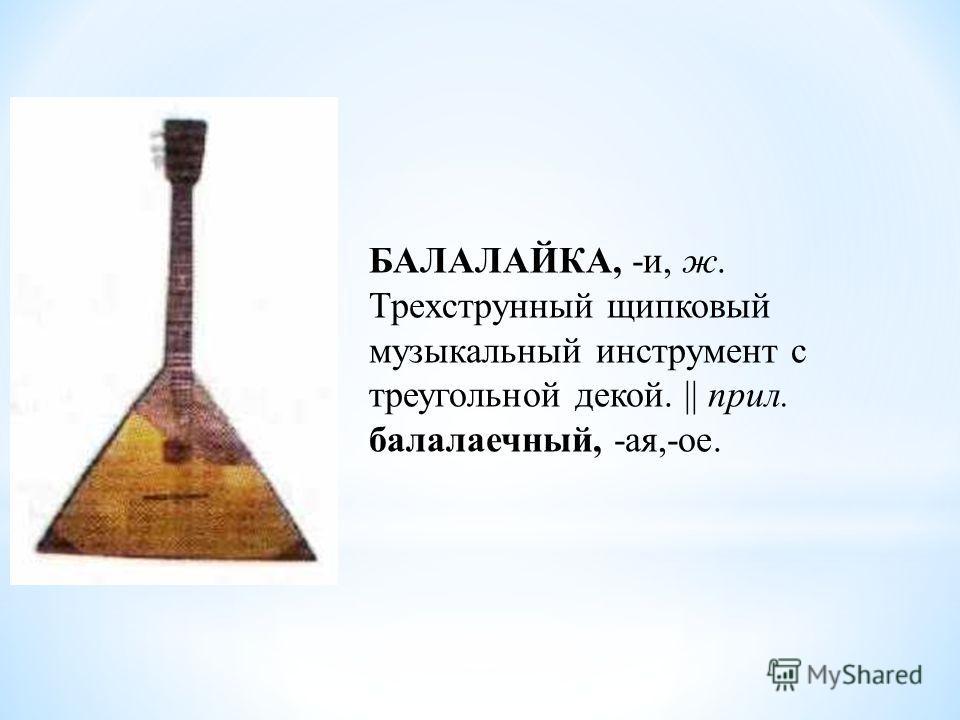 БАЛАЛАЙКА, -и, ж. Трехструнный щипковый музыкальный инструмент с треугольной декой. || прил. балалаечный, -ая,-ое.