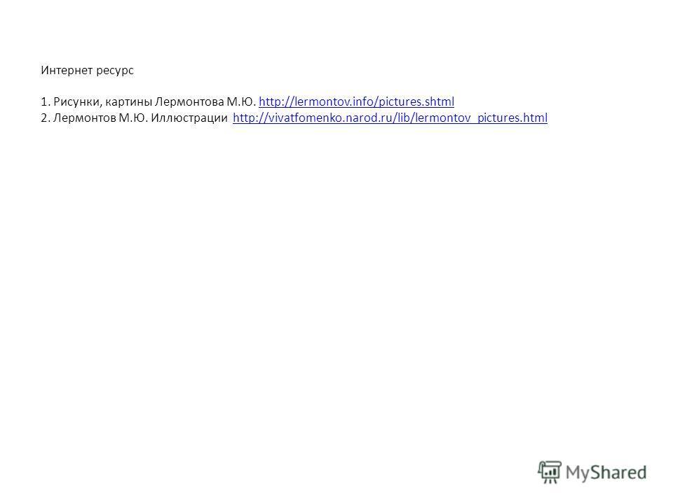 Интернет ресурс 1. Рисунки, картины Лермонтова М.Ю. http://lermontov.info/pictures.shtml 2. Лермонтов М.Ю. Иллюстрации http://vivatfomenko.narod.ru/lib/lermontov_pictures.htmlhttp://lermontov.info/pictures.shtmlhttp://vivatfomenko.narod.ru/lib/lermon