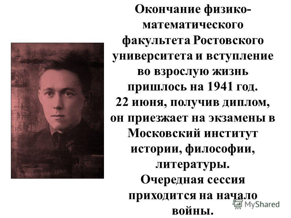 Окончание физико- математического факультета Ростовского университета и вступление во взрослую жизнь пришлось на 1941 год. 22 июня, получив диплом, он приезжает на экзамены в Московский институт истории, философии, литературы. Очередная сессия приход