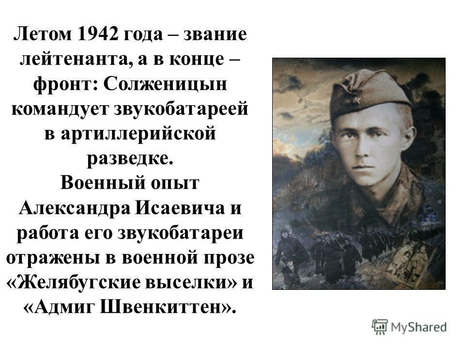Летом 1942 года – звание лейтенанта, а в конце – фронт: Солженицын командует звукобатареей в артиллерийской разведке. Военный опыт Александра Исаевича и работа его звукобатареи отражены в военной прозе «Желябугские выселки» и «Адмиг Швенкиттен».