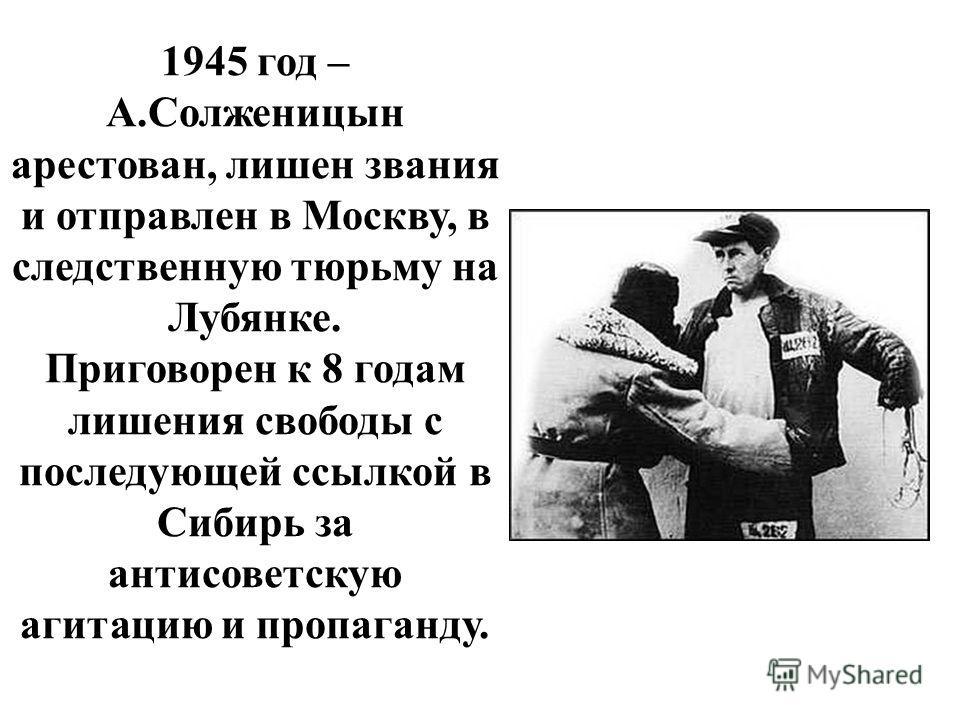 1945 год – А.Солженицын арестован, лишен звания и отправлен в Москву, в следственную тюрьму на Лубянке. Приговорен к 8 годам лишения свободы с последующей ссылкой в Сибирь за антисоветскую агитацию и пропаганду.