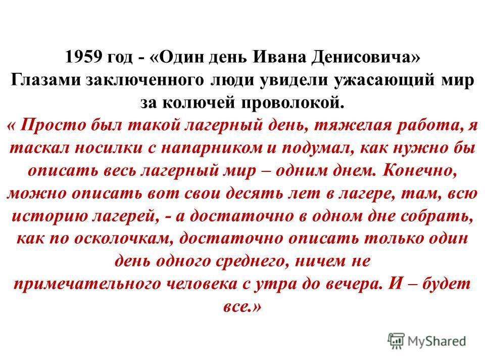 1959 год - «Один день Ивана Денисовича» Глазами заключенного люди увидели ужасающий мир за колючей проволокой. « Просто был такой лагерный день, тяжелая работа, я таскал носилки с напарником и подумал, как нужно бы описать весь лагерный мир – одним д