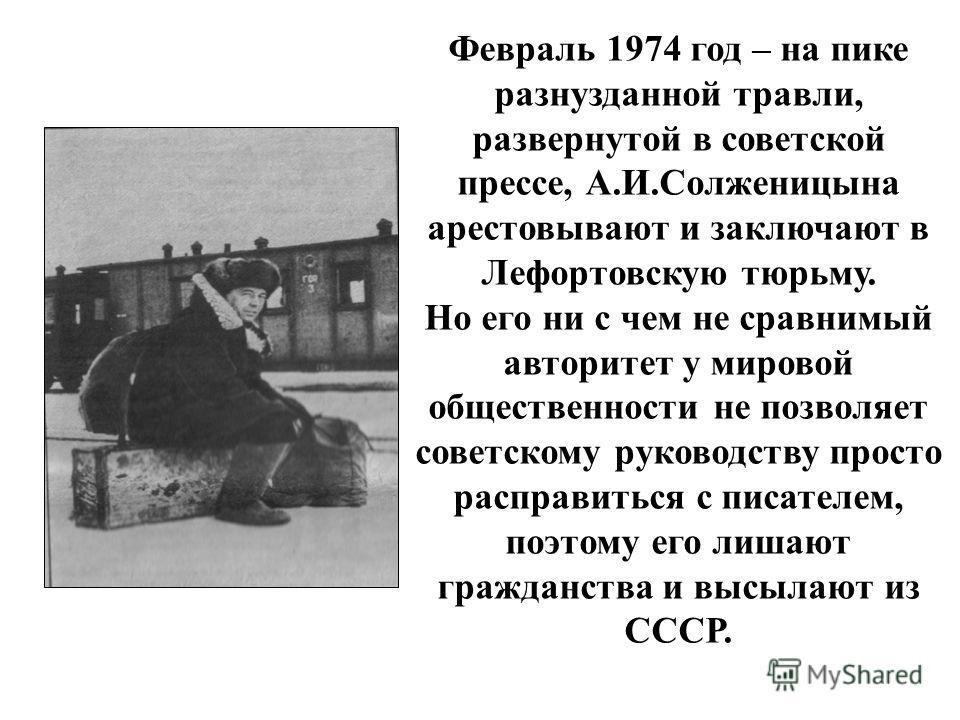 Февраль 1974 год – на пике разнузданной травли, развернутой в советской прессе, А.И.Солженицына арестовывают и заключают в Лефортовскую тюрьму. Но его ни с чем не сравнимый авторитет у мировой общественности не позволяет советскому руководству просто