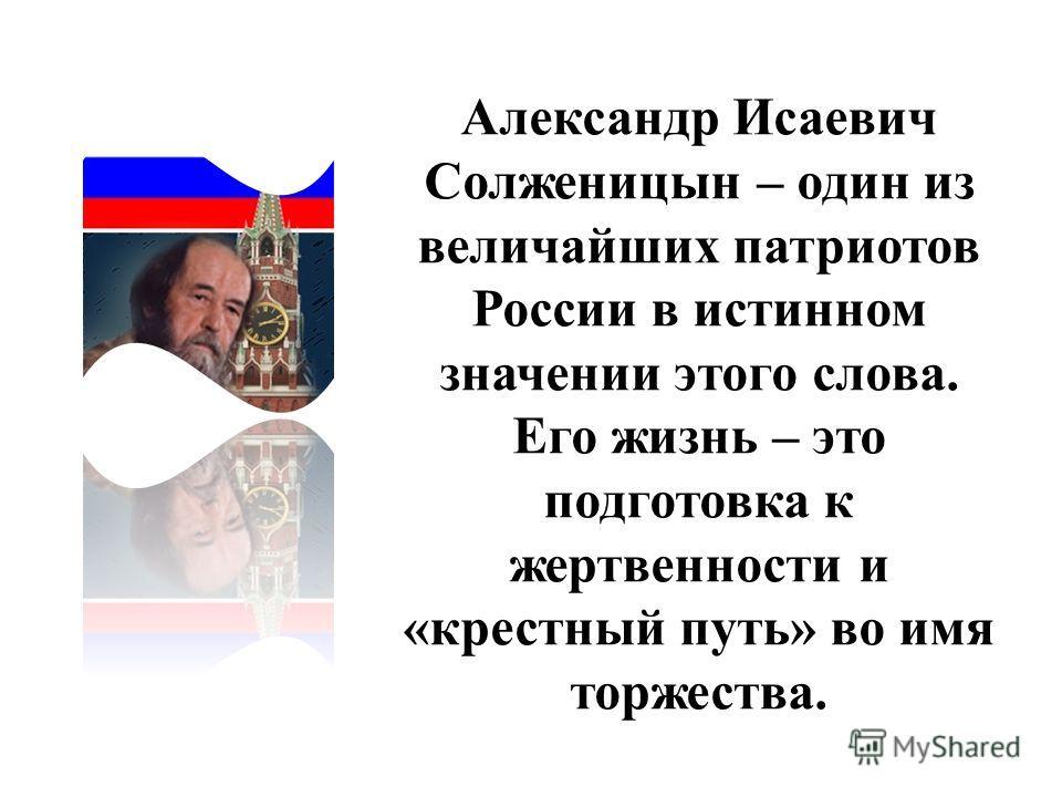 Александр Исаевич Солженицын – один из величайших патриотов России в истинном значении этого слова. Его жизнь – это подготовка к жертвенности и «крестный путь» во имя торжества.