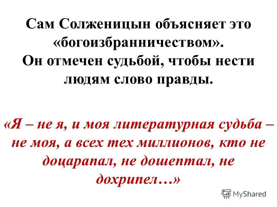 Сам Солженицын объясняет это «богоизбранничеством». Он отмечен судьбой, чтобы нести людям слово правды. «Я – не я, и моя литературная судьба – не моя, а всех тех миллионов, кто не поцарапал, не до шептал, не до хрипел…»