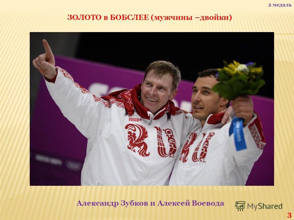 ЗОЛОТО в БОБСЛЕЕ (мужчины –двойки) Александр Зубков и Алексей Воевода 3 2 медаль
