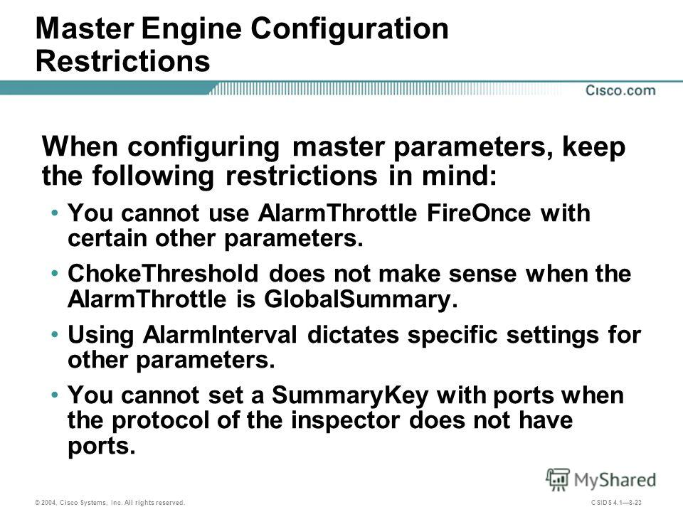 © 2004, Cisco Systems, Inc. All rights reserved. CSIDS 4.18-23 Master Engine Configuration Restrictions When configuring master parameters, keep the following restrictions in mind: You cannot use AlarmThrottle FireOnce with certain other parameters.