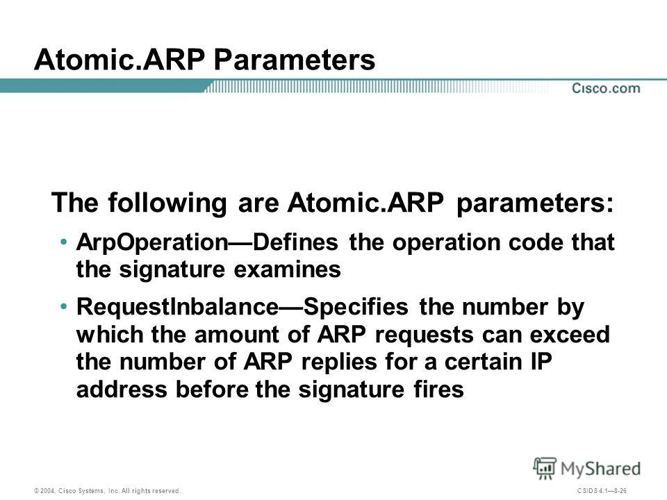 © 2004, Cisco Systems, Inc. All rights reserved. CSIDS 4.18-26 Atomic.ARP Parameters The following are Atomic.ARP parameters: ArpOperationDefines the operation code that the signature examines RequestInbalanceSpecifies the number by which the amount