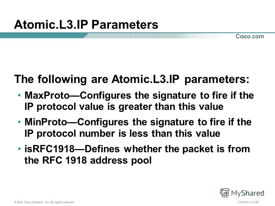 © 2004, Cisco Systems, Inc. All rights reserved. CSIDS 4.18-29 Atomic.L3. IP Parameters The following are Atomic.L3. IP parameters: MaxProtoConfigures the signature to fire if the IP protocol value is greater than this value MinProtoConfigures the si