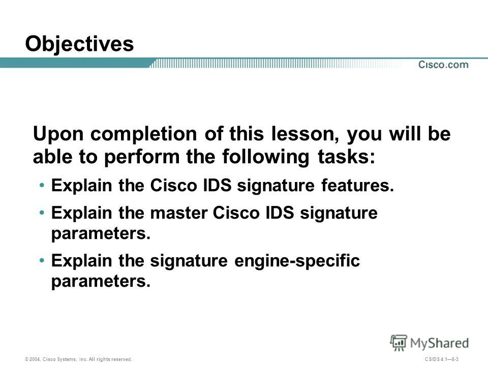 © 2004, Cisco Systems, Inc. All rights reserved. CSIDS 4.18-3 Objectives Upon completion of this lesson, you will be able to perform the following tasks: Explain the Cisco IDS signature features. Explain the master Cisco IDS signature parameters. Exp