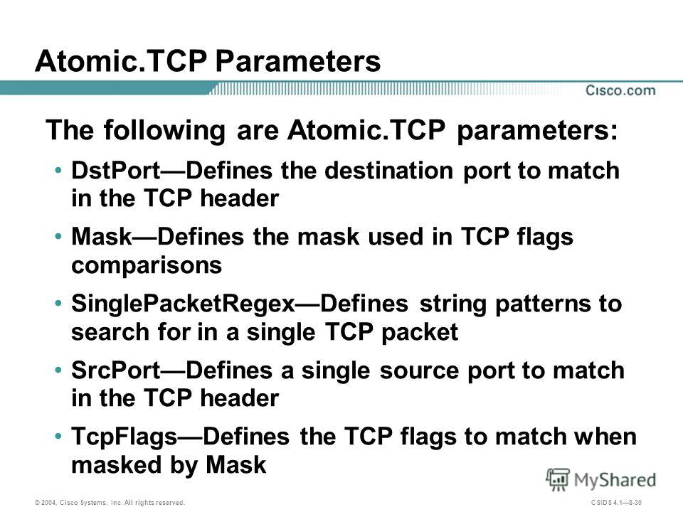 © 2004, Cisco Systems, Inc. All rights reserved. CSIDS 4.18-30 Atomic.TCP Parameters The following are Atomic.TCP parameters: DstPortDefines the destination port to match in the TCP header MaskDefines the mask used in TCP flags comparisons SinglePack