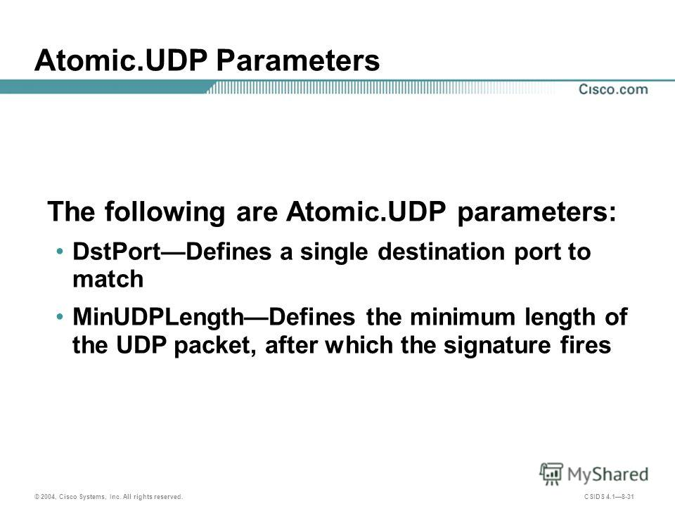 © 2004, Cisco Systems, Inc. All rights reserved. CSIDS 4.18-31 Atomic.UDP Parameters The following are Atomic.UDP parameters: DstPortDefines a single destination port to match MinUDPLengthDefines the minimum length of the UDP packet, after which the