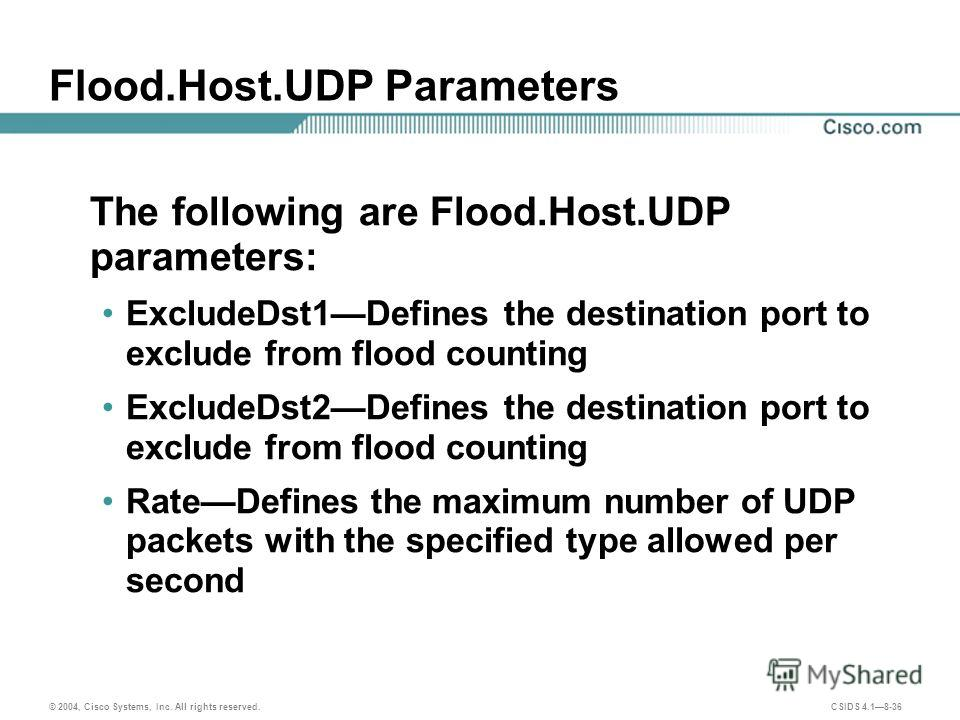 © 2004, Cisco Systems, Inc. All rights reserved. CSIDS 4.18-36 Flood.Host.UDP Parameters The following are Flood.Host.UDP parameters: ExcludeDst1Defines the destination port to exclude from flood counting ExcludeDst2Defines the destination port to ex