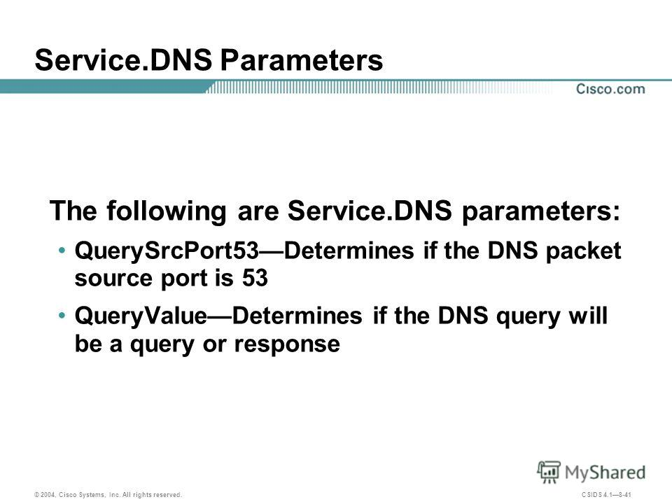 © 2004, Cisco Systems, Inc. All rights reserved. CSIDS 4.18-41 Service.DNS Parameters The following are Service.DNS parameters: QuerySrcPort53Determines if the DNS packet source port is 53 QueryValueDetermines if the DNS query will be a query or resp