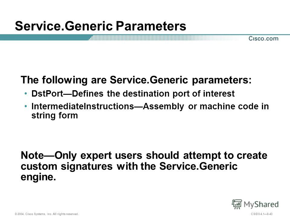 © 2004, Cisco Systems, Inc. All rights reserved. CSIDS 4.18-43 Service.Generic Parameters The following are Service.Generic parameters: DstPortDefines the destination port of interest IntermediateInstructionsAssembly or machine code in string form No