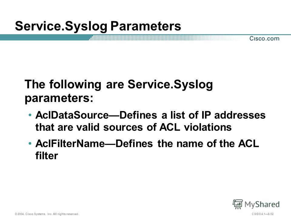© 2004, Cisco Systems, Inc. All rights reserved. CSIDS 4.18-52 Service.Syslog Parameters The following are Service.Syslog parameters: AclDataSourceDefines a list of IP addresses that are valid sources of ACL violations AclFilterNameDefines the name o