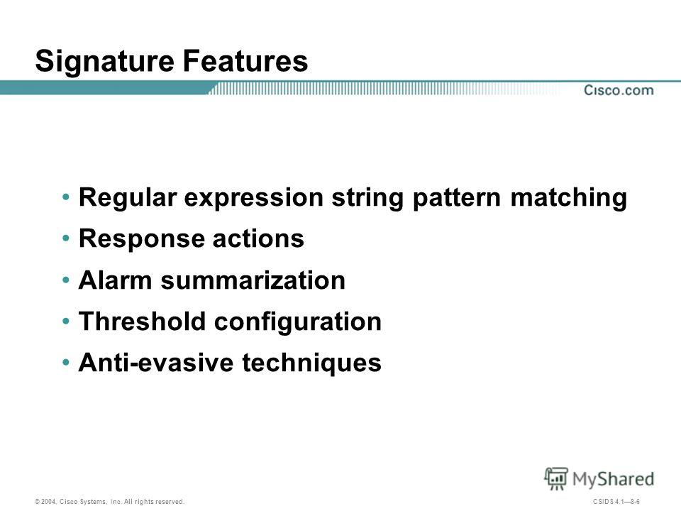 © 2004, Cisco Systems, Inc. All rights reserved. CSIDS 4.18-6 Signature Features Regular expression string pattern matching Response actions Alarm summarization Threshold configuration Anti-evasive techniques