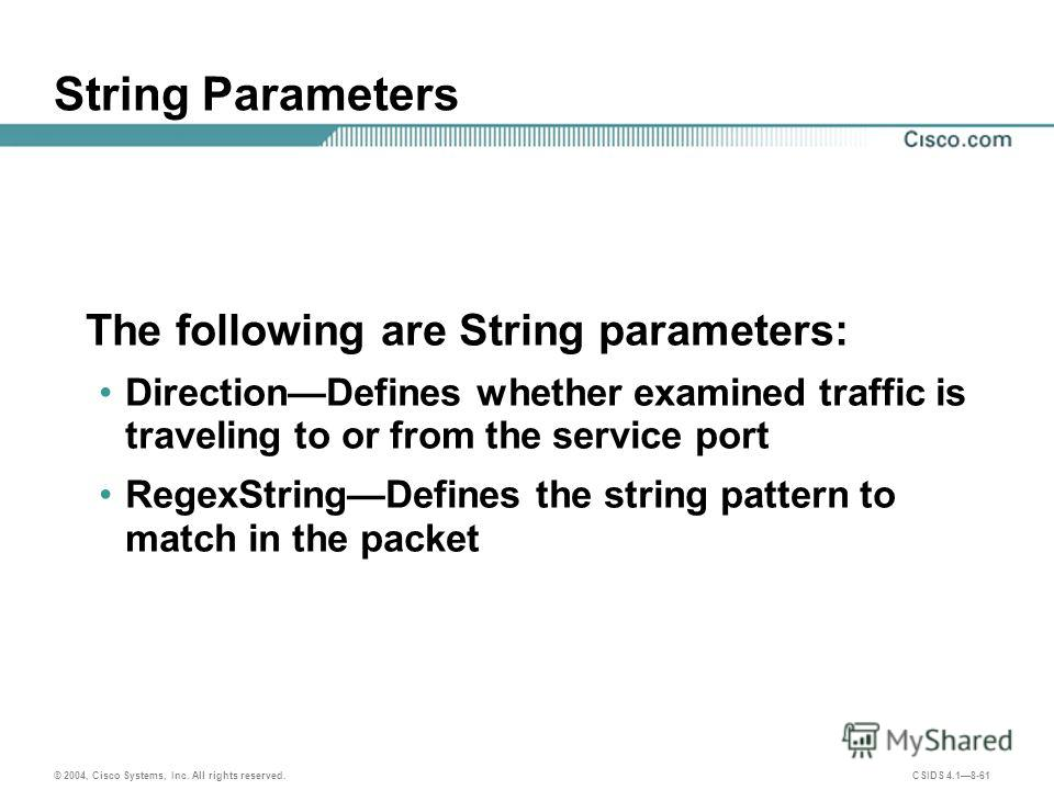 © 2004, Cisco Systems, Inc. All rights reserved. CSIDS 4.18-61 String Parameters The following are String parameters: DirectionDefines whether examined traffic is traveling to or from the service port RegexStringDefines the string pattern to match in