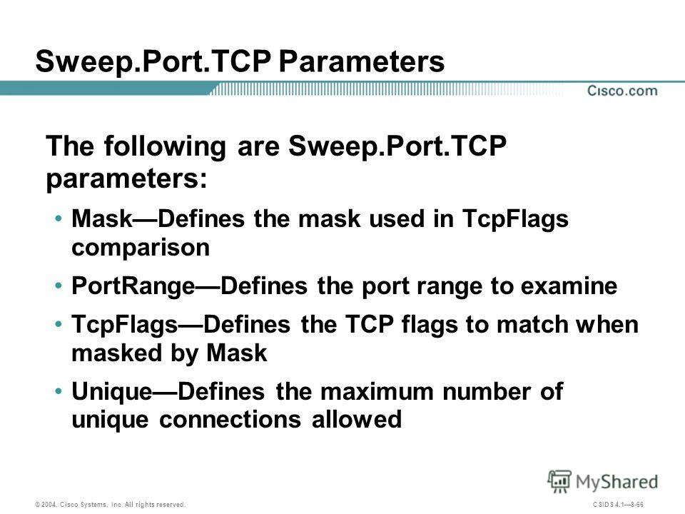 © 2004, Cisco Systems, Inc. All rights reserved. CSIDS 4.18-66 Sweep.Port.TCP Parameters The following are Sweep.Port.TCP parameters: MaskDefines the mask used in TcpFlags comparison PortRangeDefines the port range to examine TcpFlagsDefines the TCP