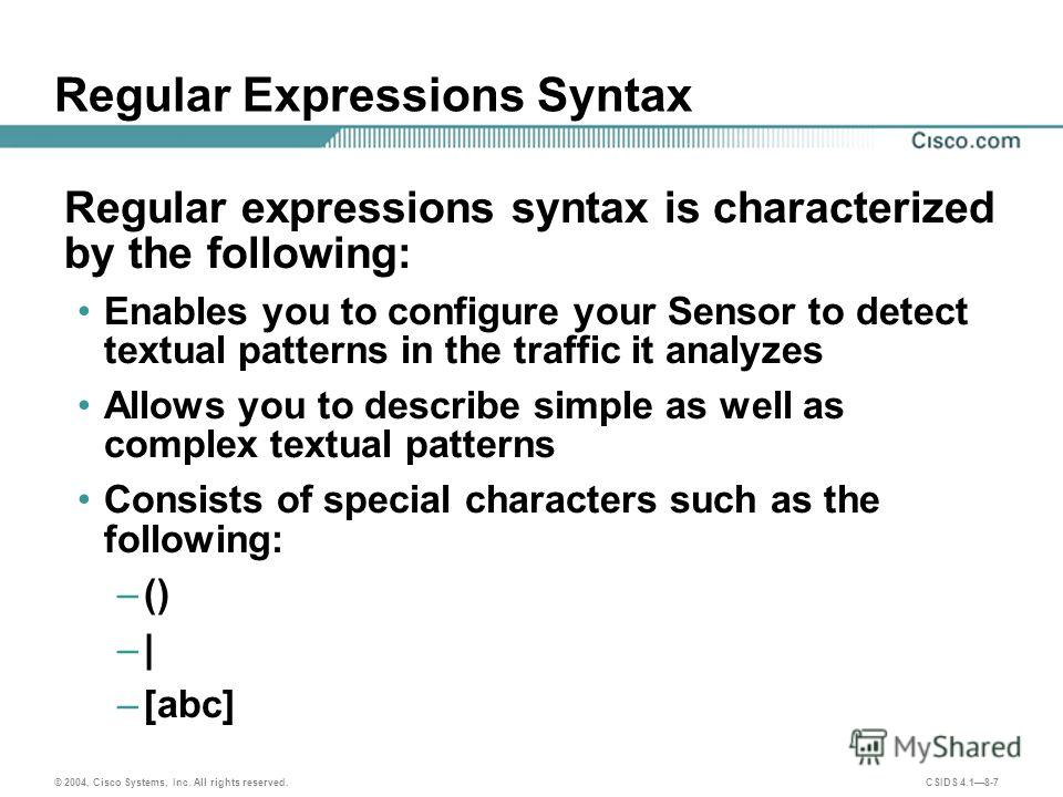 © 2004, Cisco Systems, Inc. All rights reserved. CSIDS 4.18-7 Regular Expressions Syntax Regular expressions syntax is characterized by the following: Enables you to configure your Sensor to detect textual patterns in the traffic it analyzes Allows y