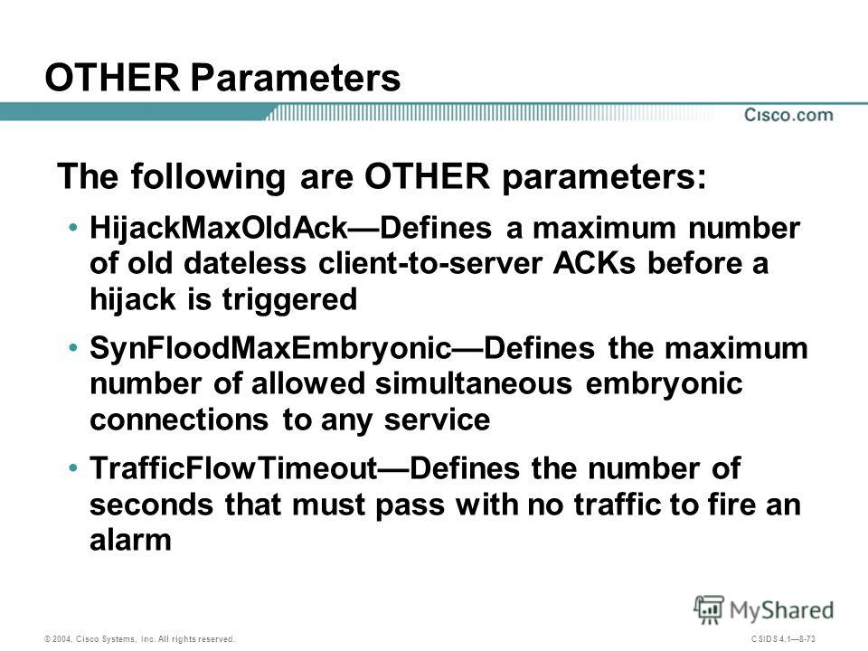 © 2004, Cisco Systems, Inc. All rights reserved. CSIDS 4.18-73 OTHER Parameters The following are OTHER parameters: HijackMaxOldAckDefines a maximum number of old dateless client-to-server ACKs before a hijack is triggered SynFloodMaxEmbryonicDefines