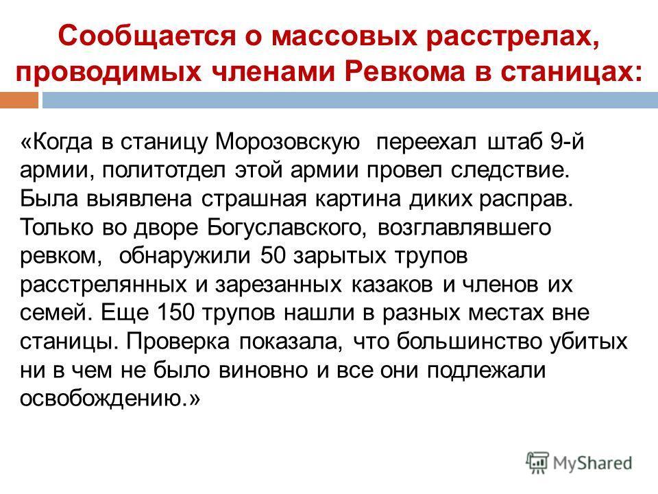 Сообщается о массовых расстрелах, проводимых членами Ревкома в станицах: «Когда в станицу Морозовскую переехал штаб 9-й армии, политотдел этой армии провел следствие. Была выявлена страшная картина диких расправ. Только во дворе Богуславского, возгла