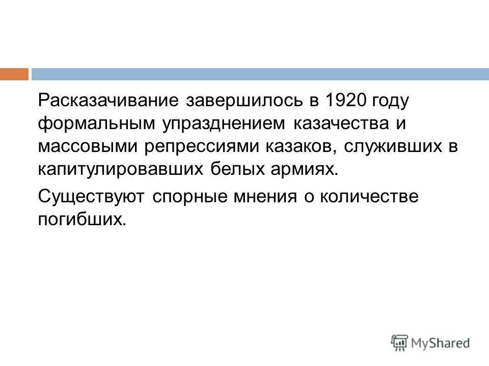 Расказачивание завершилось в 1920 году формальным упразднением казачества и массовыми репрессиями казаков, служивших в капитулировавших белых армиях. Существуют спорные мнения о количестве погибших.