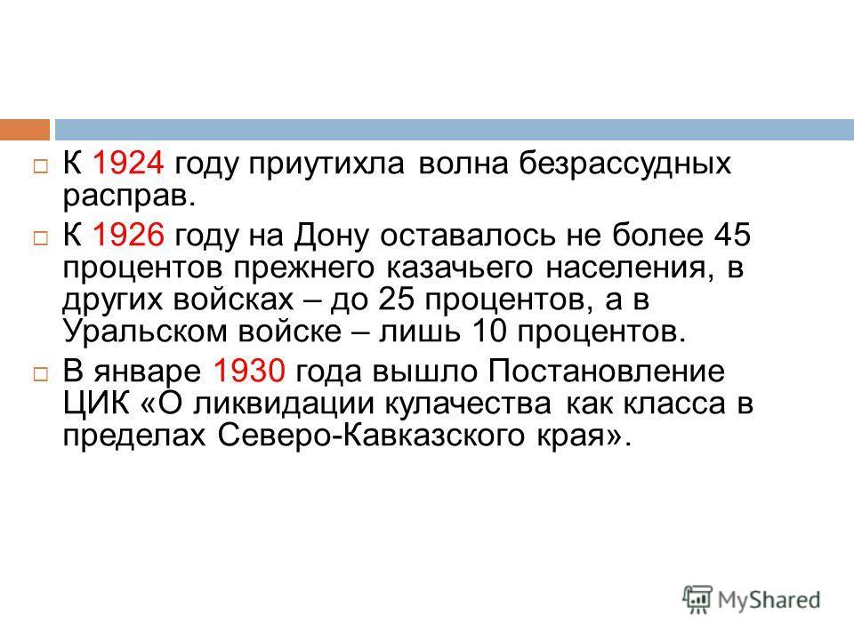 К 1924 году приутихла волна безрассудных расправ. К 1926 году на Дону оставалось не более 45 процентов прежнего казачьего населения, в других войсках – до 25 процентов, а в Уральском войске – лишь 10 процентов. В январе 1930 года вышло Постановление